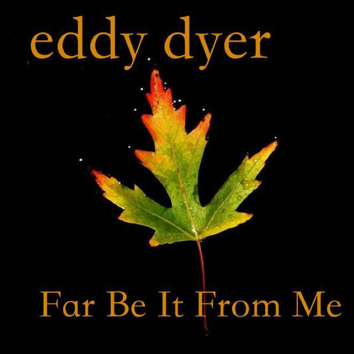 Eddy Dyer – Far Be it From Me